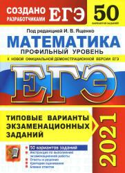 ЕГЭ 2021 по Математике профильный уровень, Ященко И.В. Типовые 50 экзаменационных вариантов (задания и ответы)